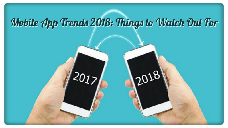 Mobile App Trends 2018: Things to Watch Out For