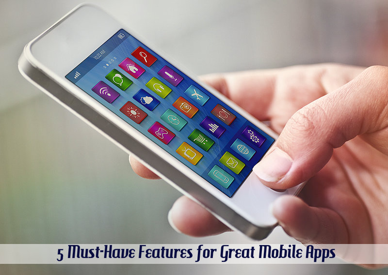 5 Must-Have Features for Great Mobile Apps