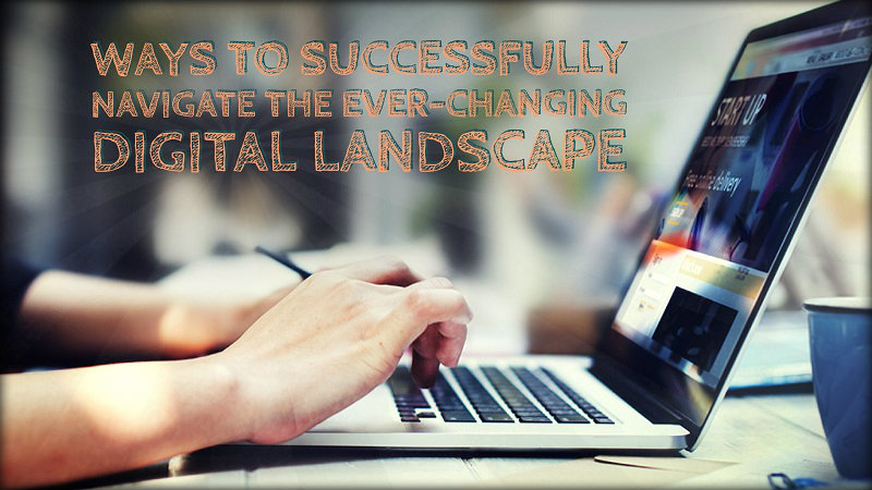 Ways to Successfully Navigate The Ever-Changing Digital Landscape