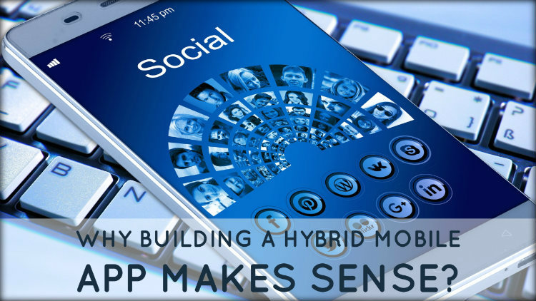 Why Building A Hybrid Mobile App Makes Sense?